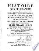 Histoire des Séquanois et de la province séquanoise, des Bourguignons et du premier (seconde, troisième et quatrième) royaume de Bourgogne [&c.].