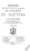 Histoire dogmatique, liturgique et archéologique du sacrement de baptême