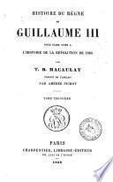 Histoire du regne de Guillaume 3. pour faire suite a l'histoire de la revolution de 1688 par T. B. Macaulay