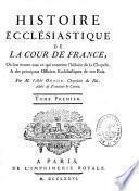 Histoire ecclésiastique de la cour de France, où l'on trouve tout ce qui concerne l'histoire de la Chapelle, & des principaux officiers ecclésiastiques de nos rois