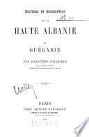 Histoire et description de la haute Albanie ou Guegarie, (Acconpagne d'une carte.)