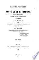 Histoire naturelle de la sante et de la maladie chez les vegetaux et chez les animaux en general, et en particulier chez l'homme etc