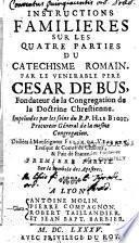 Instructions familières sur les quatre parties du Catéchisme romain par le vénérable père César de Bus,..imprimées par les soins du R.P. H. Le Bigot,...