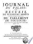 Journal du palais ou Recueil de plusieurs arrêts remarquables du Parlement de Toulouse, contenant divers arrêts depuis l'année ... jusqu'en ...
