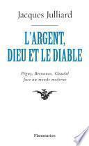 L'Argent, Dieu et le Diable. Péguy, Bernanos, Claudel face au monde moderne