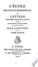 L'école des jeunes demoiselles, ou Lettres d'une mère vertueuse à sa fille, avec les réponses de la fille a sa mère, recueillies & publiées par m. l'abbé Reyre. Tome premier [- second]
