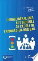 L'Ordolibéralisme, aux origines de l'École de Fribourg-En-Brisgau
