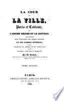La cour et la ville, Paris et Coblentz, ou, l'ancien régime et le nouveau, considérés sous l'influence des hommes illustres et des femmes célèbres, depuis Charles IX, Henri IV et Louis XIV, jusqu'à Napoléon, Louis XVIII et Charles X