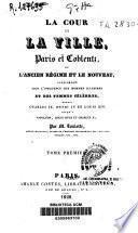 La cour et la ville, Paris et Coblentz, ou l'ancien régime et le nouveau sous l'influence des hommes illustres et des femmes célèbres, depuis Charles IX, Henri IV et Louis XIV jusqu'a Napoleón, Louis XVIII et Charles X