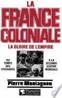 La France coloniale (Tome 1) - La gloire de l'Empire, du temps des croisades à la seconde guerre mondiale