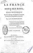 La France sous ses rois; essai historique sur les causes qui ont prepare et consomme la chute des trois premieres dynasties; par A. H. Dampmartin. Tome premier [-cinquieme]
