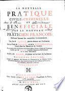 La nouvelle pratique civile, criminelle, beneficiale, ou Le nouveau praticien françois, réformé suivant les nouvelles ordonnances