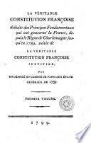 La veritable Constitution françoise deduite des principes fondamentaux qui ont gouverné la France, depuis le règne de Charlemagne jusqu'en 1789, suivie de La veritable Constitution francoise justifiée par un deputé du clergé de Paris aux états generaux de 1789. Premier [-second volume]