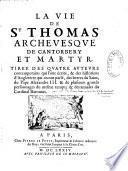 La Vie de saint Thomas, archevesque de Cantorbery et martyr, tirée des quatre auteurs contemporains qui l'ont écrite et des historiens d'Angleterre qui en ont parlé, des lettres du saint, du pape Alexandre III et de plusieurs grands personnages du mesme t