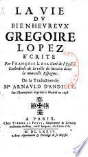 La vie du bienheureux Grégoire Lopez, écrite par François Losa... de la traduction de Mr. Arnauld d'Andilly sur l'exemplaire imprimé à Madrid en 1658