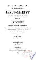 La vie et la doctrine de Notre Seigneur Jésus-Christ suivant le texte de l'Evangile expliqué par Bossuet et traduit... par lui, le tout recueilli et mis en ordre par A. Chaillot