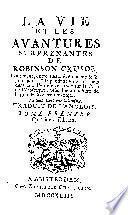 La vie et les avantures surprenantes de Robinson Crusoe, contenant, entre autres événemens, le séjour qu'il a fait pendant vingt-huit ans dans une ile déserte situé sur la côte de l'Amérique, près l'embouchure de la grande riviére Oroonoque. Le tout écrit par lui-même. Traduit de l'anglois ...
