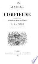 Le château de Compiègne, souvenirs historiques: son histoire et sa description. (Résidences roy.).