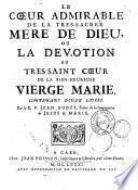 Le coeur admirable de la tres-sacrée mere de Dieu, ou La devotion du tres-saint coeur de la bien-heureuse Vierge Marie. Contenant douze livres. Par le R. P. Jean Eudes,...