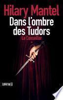 LE CONSEILLER - TOME 1 DANS L'OMBRE DES TUDORS