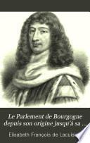 Le Parlement de Bourgogne depuis son origine jusqu'à sa chute