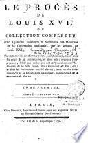 Le procès de Louis XVI, ou collection complete, des opinions, discours et mémoires des membres de la convention nationale, sur les crimes de Louis VI