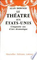 LE THEATRE AUX ETATS - UNIS Cinquante ans d'Art dramatique Par ALAN DOWNER