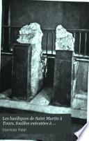 Les basiliques de Saint Martin à Tours, fouilles exécutées à l'occasion de la découverte de son tombeau