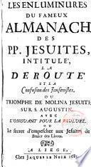 Les enlumunures du fameux Almanach des PP. Jesuites intitule la derroute et la confusion des jansenistes ou triomphe de Molina Jeuite sur S. Augustin, avec l ́onguant pour la brulure ou le secret d ́empecher aux jesuites de bruler des livres