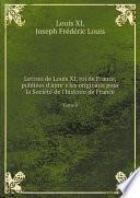 Lettres de Louis XI, roi de France, publie?es d'apre?s les originaux pour la Socie?te? de l'histoire de France
