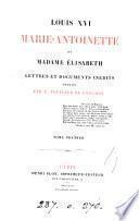 Louis xvi, Marie-Antoinette, et madame Élisabeth: lettres et documents inéd. publ. par F. Feuillet de Conches