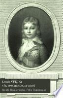 Louis XVII, sa vie, son agonie, sa mort