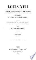 Louis XVII. sa vie, son agonie, sa mort