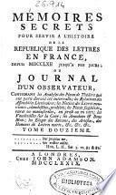 Mémoires secrets pour servir a l'histoire de la république des lettres en France, depuis MDCCLXII jusqu'a nos jours, ou Journal d'un observateur ...
