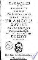 Miracles et bien-faits obtenus par l'invocation du saint pere Francois Xavier en ses reliques qui reposent dans l'eglise de la compagnie de Jesus a Malines