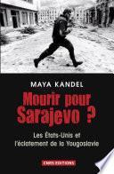 Mourir pour Sarajevo? Les Etats-Unis et l'éclatement de la Yougoslavie