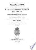 Négociations relatives à la succession d'Espagne sous Louis XIV ; ou, Correspondances, mémoires, et actes diplomatiques