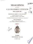 Négociations relatives a la succession d' Espagne sous Louis XIV ou correspondances, mémoires, et actes diplomatiques...