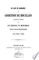 Nouveaux éclaircissements sur la question du lieu de naissance de Godefroi de Bouillon, en réponse à une notice de m. la recteur de l'Université de Louvain sur le même sujet,.