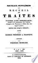 Nouveaux supplémens au Recueil de traités et d'autres actes remarquables, servant à la connaissance des relations étrangères des puissances et Etats dans leur rapport mutuel, depuis 1761 jusqu'à présent