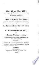 Pie VI et Pie VII, considérés dans leurs rapports avec la révolution française, avec un supplément contenant le premier et dernier mot de l'auteur sur le protestantisme du 15me siècle et le philosophisme du 18me