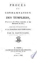 Procès et condamnation des Templiers, d'après les pièces originales et les manuscrits du tems ; servant d'ontroduction à la tragédie des Templiers