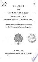 Projet d'un établissement administratif, destiné à absorber la dette publique et à améliorer le sort de la classe indigente de la société, par M. P. Grélier, ..