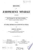 Receuil de jurisprudence notariale contenant : les décisions rendues sur les questions importantes ... des notaires et des actes notariés...