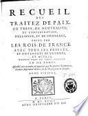 Recueil des traitez de paix, de trêve, de neutralité, de confédération, d'alliance et de commerce, faits par les rois de France ... depuis près de trois siècles