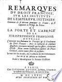 Remarques du droit françois, sur les instituts de l'empereur Justinien. Comment ils se doivent pratiquer en France,et se rapporter à l'usage du palais, ou la porte et l'abrégé de la jurisprudence françoise ...
