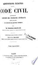 Répétitions écrites sur le Code civil contenant l'exposé des principes généraux, leurs motifs et la solution des questions théoriques