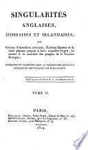 Singularités anglaises, écossaises et irlandaises, ou recueil d'anecdotes curieuses, d'actions bizarres et de traits piquans propres à faire connaître l'esprit, les moeurs et le caractère des peuples de la Grande-Bretagne