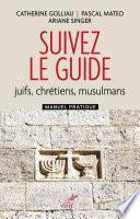 Suivez le guide - Juifs, chrétiens, musulmans - Manuel pratique