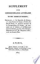 Supplément a la correspondance littéraire de MM. Grimm et Diderot; contenant, 1. les opuscules de Grimm; 2. treize lettres de Grimm à Frederic 2., roi de Prusse; 3. plusieurs morceaux de la correspondance de Grimm, qui manquent aux 16 volumes; 4. des remarques sur le 16 volumes, par Ant.-Alex. Barbier, bibliothécaire de S.M. l'empereur et roi, et de son conseil d'état